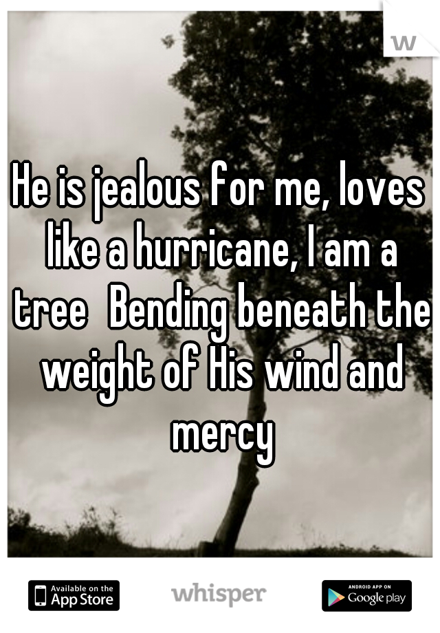 He is jealous for me, loves like a hurricane, I am a tree Bending beneath the weight of His wind and mercy