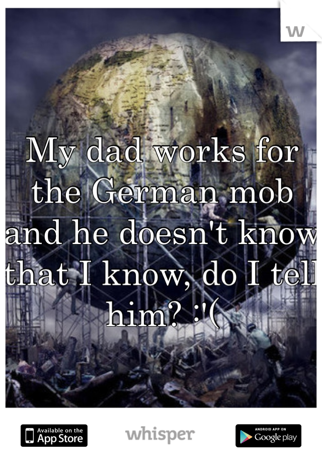 My dad works for the German mob and he doesn't know that I know, do I tell him? :'(