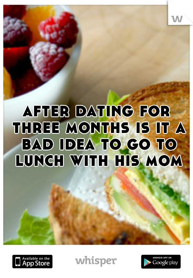 after dating for three months is it a bad idea to go to lunch with his mom
