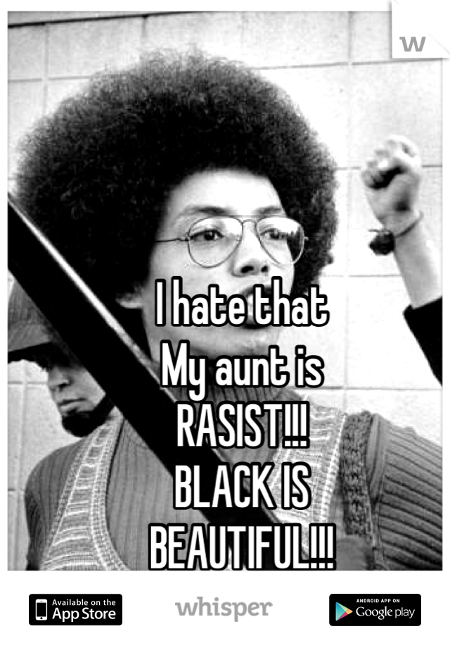 I hate that My aunt is RASIST!!! BLACK IS BEAUTIFUL!!!
