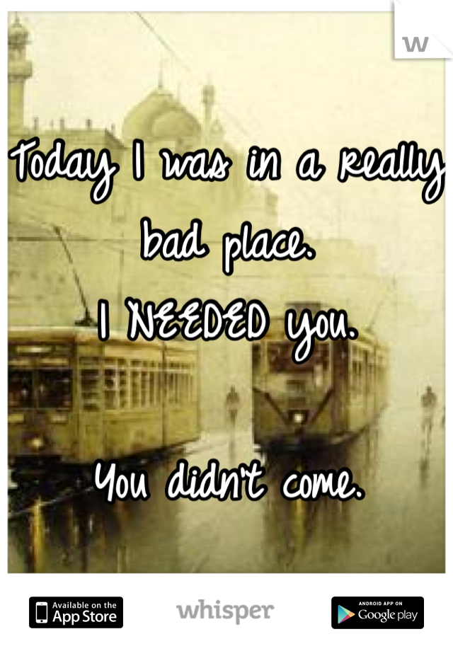 Today I was in a really bad place. I NEEDED you.  You didn't come.