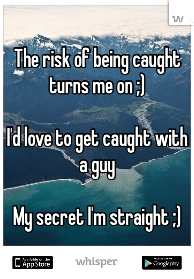 The risk of being caught turns me on ;)  I'd love to get caught with a guy  My secret I'm straight ;)