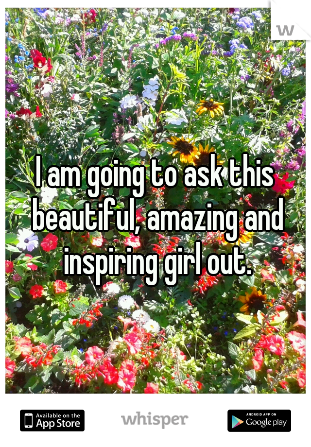 I am going to ask this beautiful, amazing and inspiring girl out.
