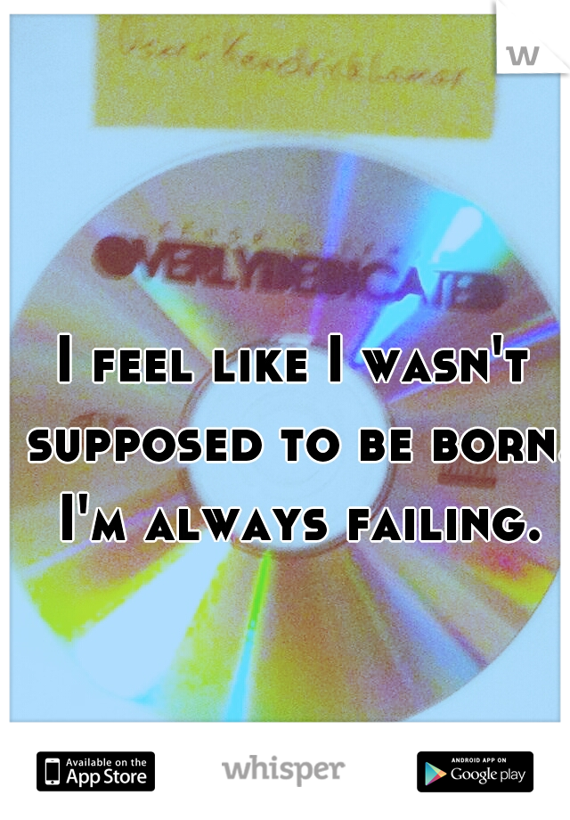 I feel like I wasn't supposed to be born. I'm always failing.