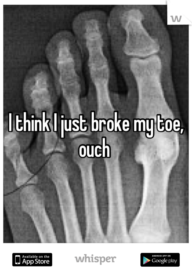 I think I just broke my toe, ouch