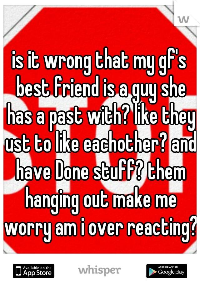is it wrong that my gf's best friend is a guy she has a past with? like they ust to like eachother? and have Done stuff? them hanging out make me worry am i over reacting?