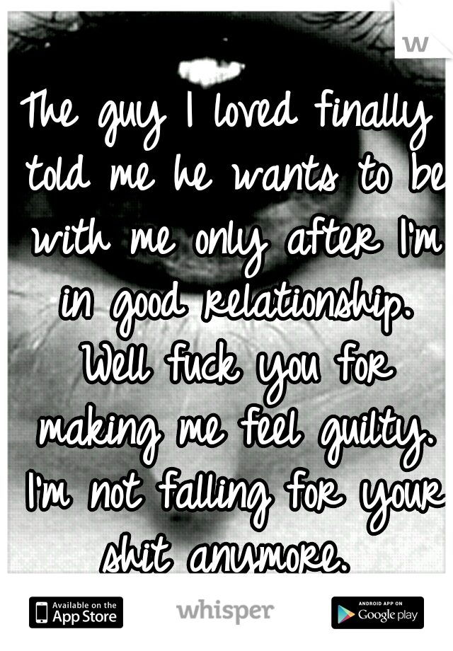 The guy I loved finally told me he wants to be with me only after I'm in good relationship. Well fuck you for making me feel guilty. I'm not falling for your shit anymore.