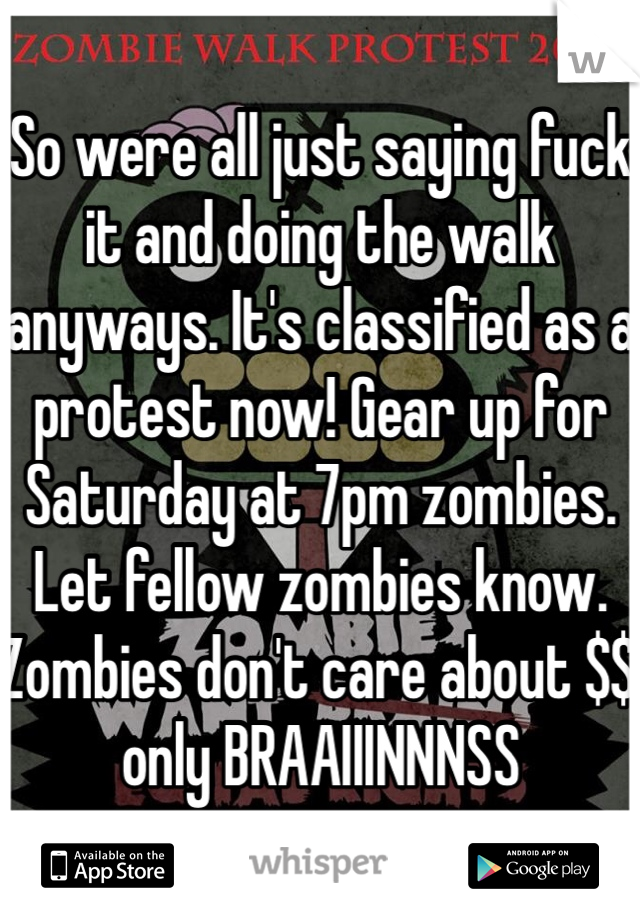 So were all just saying fuck it and doing the walk anyways. It's classified as a protest now! Gear up for Saturday at 7pm zombies. Let fellow zombies know. Zombies don't care about $$ only BRAAIIINNNSS