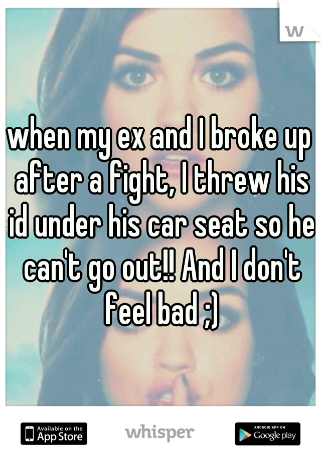 when my ex and I broke up after a fight, I threw his id under his car seat so he can't go out!! And I don't feel bad ;)