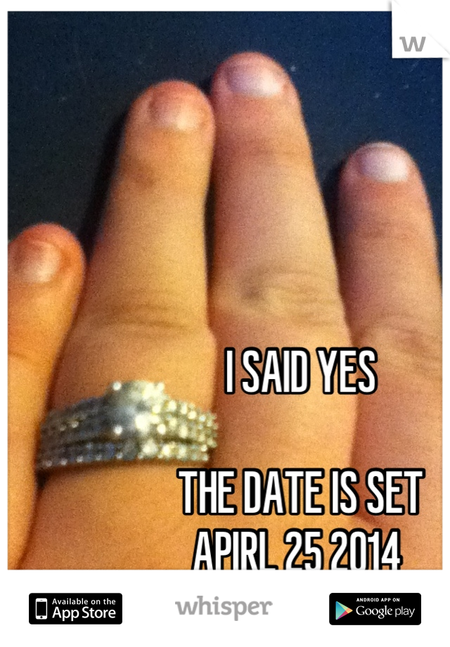 I SAID YES   THE DATE IS SET  APIRL 25 2014
