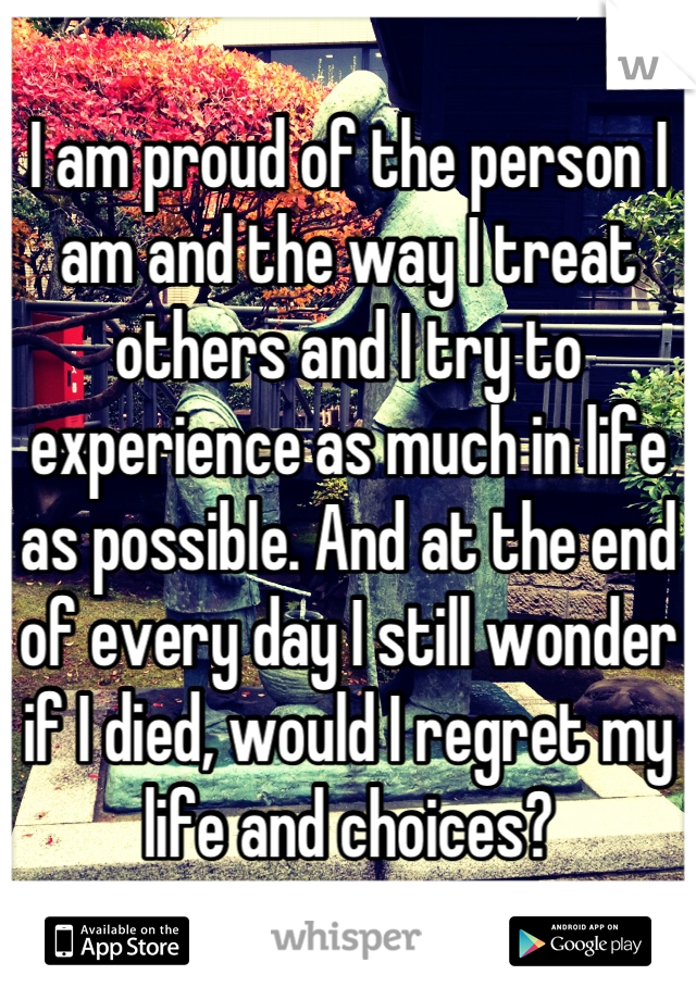 I am proud of the person I am and the way I treat others and I try to experience as much in life as possible. And at the end of every day I still wonder if I died, would I regret my life and choices?