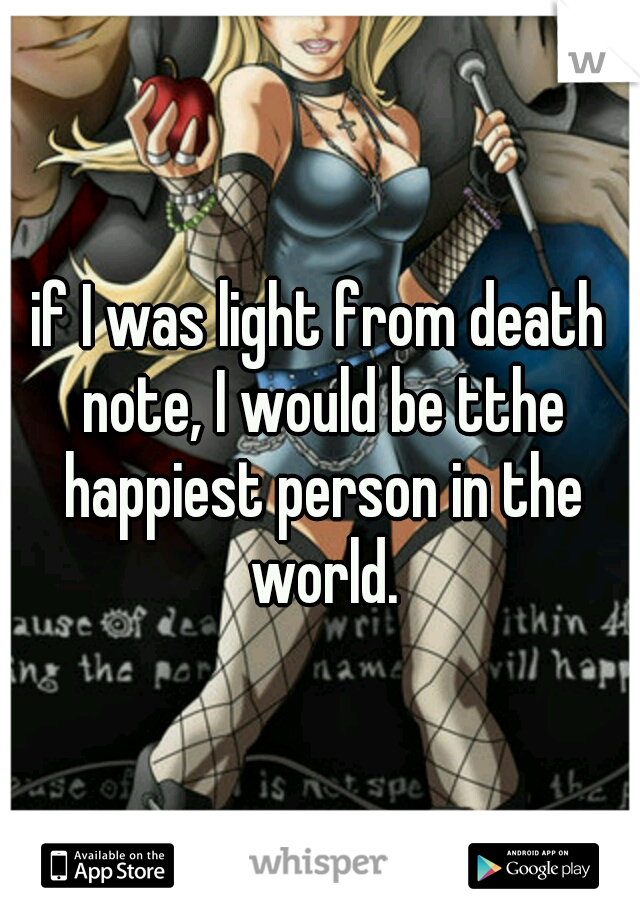 if I was light from death note, I would be tthe happiest person in the world.