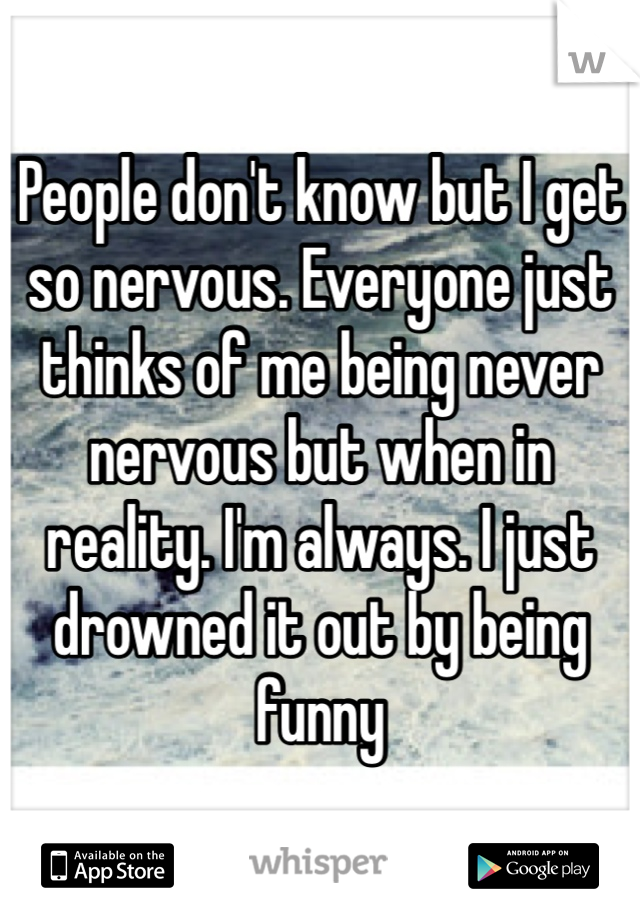 People don't know but I get so nervous. Everyone just thinks of me being never nervous but when in reality. I'm always. I just drowned it out by being funny