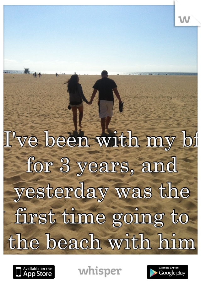 I've been with my bf for 3 years, and yesterday was the first time going to the beach with him