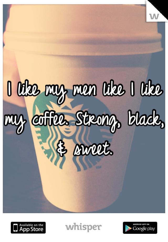 I like my men like I like my coffee. Strong, black, & sweet.