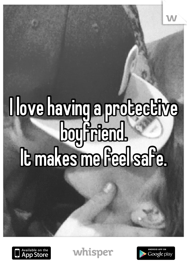 I love having a protective boyfriend.  It makes me feel safe.