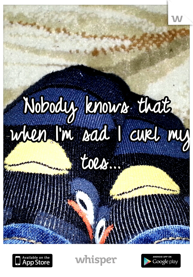 Nobody knows that when I'm sad I curl my toes...