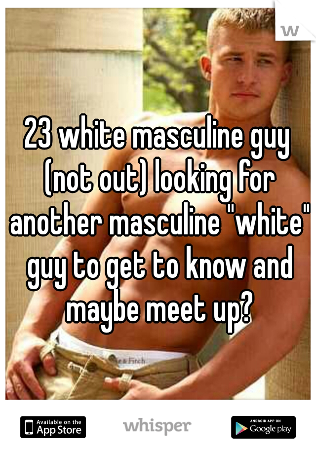 """23 white masculine guy (not out) looking for another masculine """"white"""" guy to get to know and maybe meet up?"""