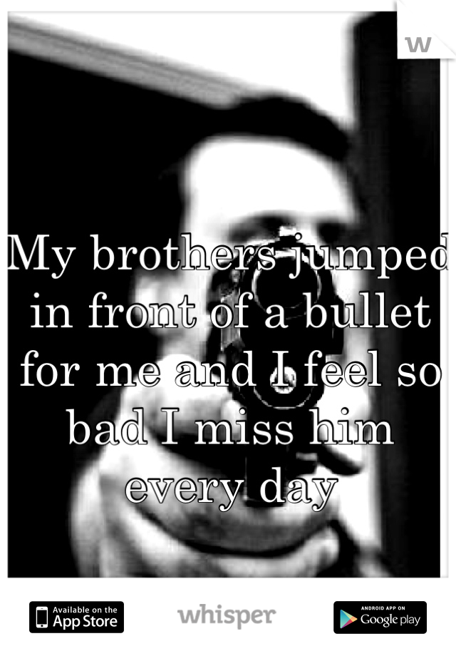 My brothers jumped in front of a bullet for me and I feel so bad I miss him  every day