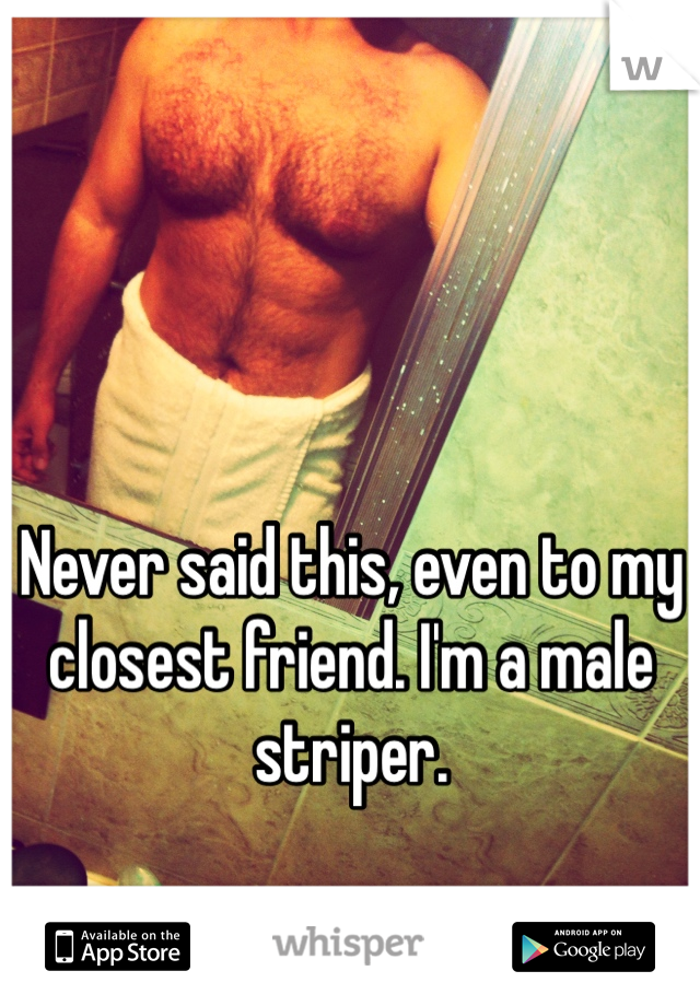 Never said this, even to my closest friend. I'm a male striper.