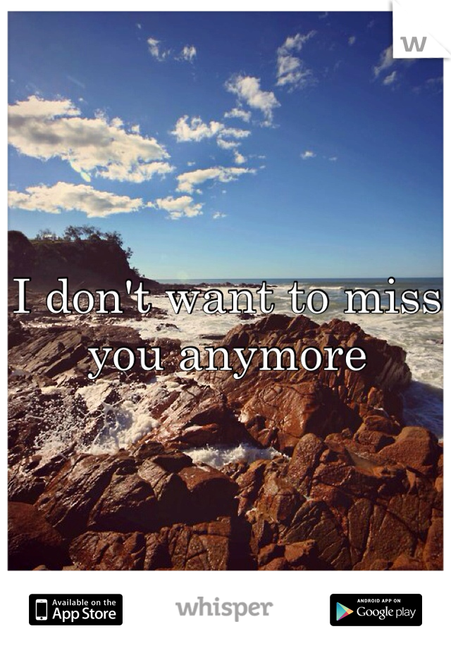 I don't want to miss you anymore