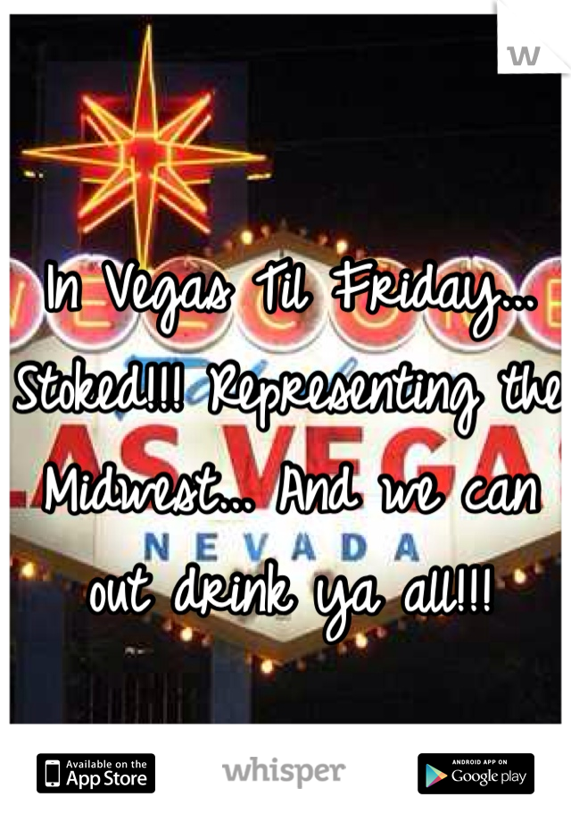 In Vegas Til Friday... Stoked!!! Representing the Midwest... And we can out drink ya all!!!