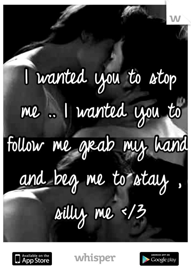 I wanted you to stop me .. I wanted you to follow me grab my hand and beg me to stay , silly me </3