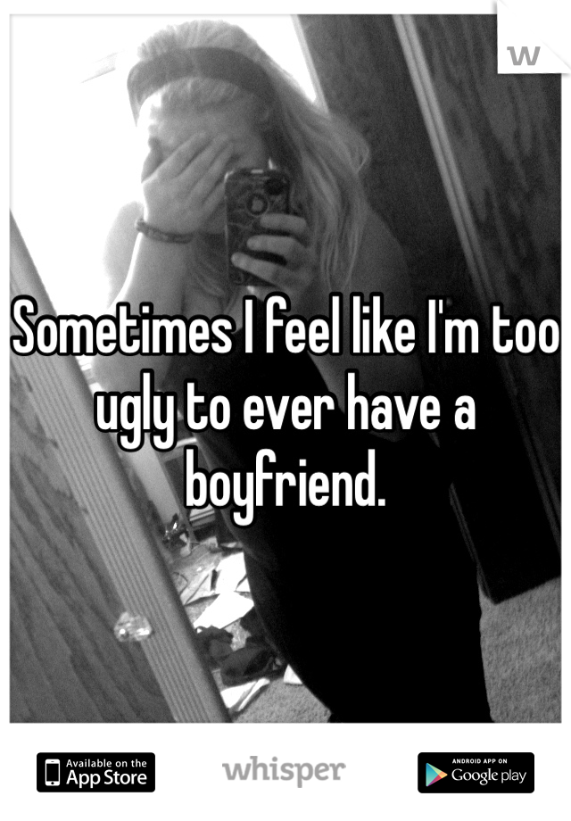 Sometimes I feel like I'm too ugly to ever have a boyfriend.