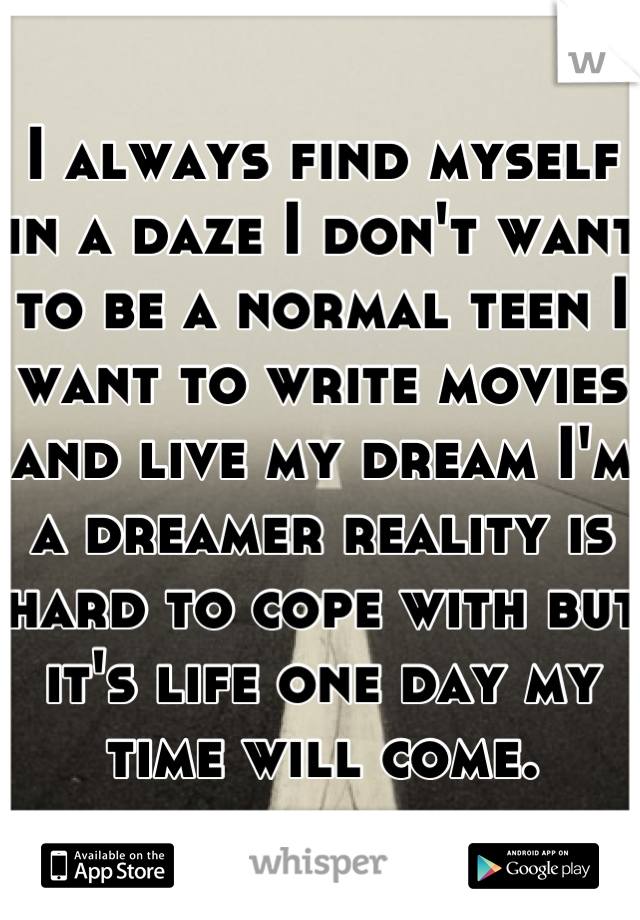I always find myself in a daze I don't want to be a normal teen I want to write movies and live my dream I'm a dreamer reality is hard to cope with but it's life one day my time will come.