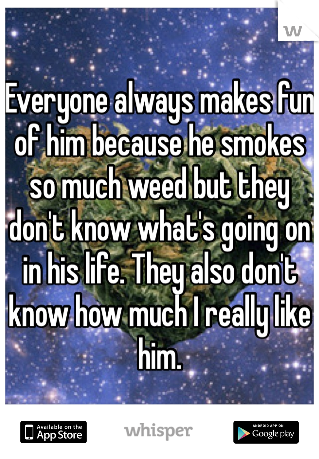 Everyone always makes fun of him because he smokes so much weed but they don't know what's going on in his life. They also don't know how much I really like him.