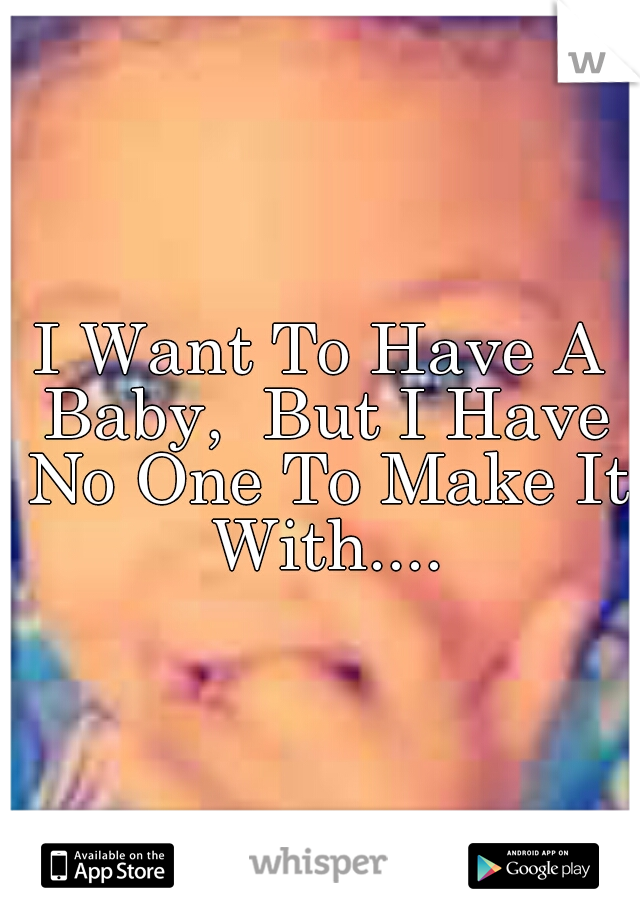 I Want To Have A Baby,  But I Have No One To Make It With....