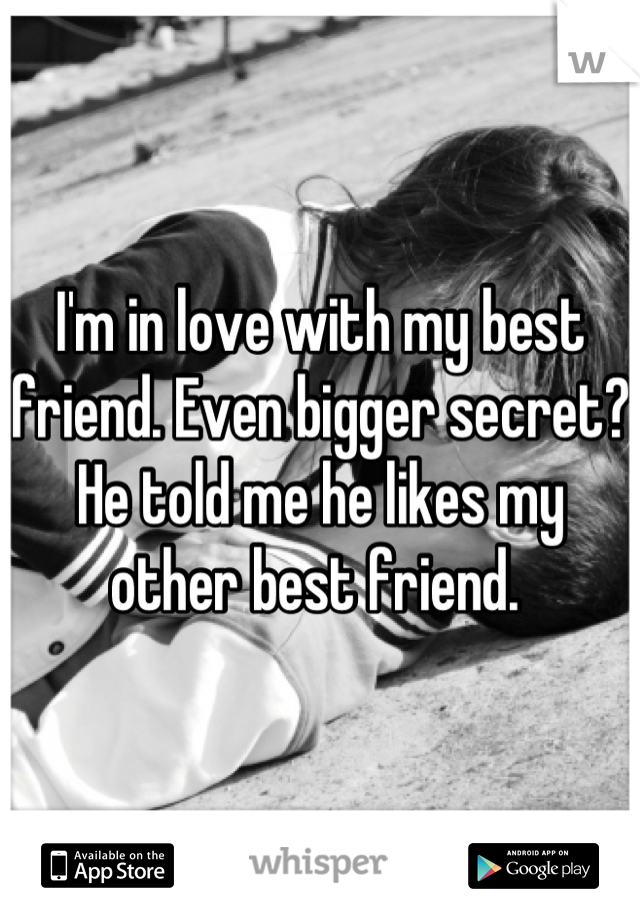 I'm in love with my best friend. Even bigger secret? He told me he likes my other best friend.
