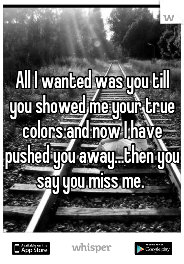 All I wanted was you till you showed me your true colors and now I have pushed you away...then you say you miss me.