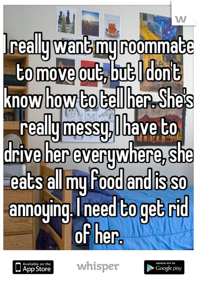 I really want my roommate to move out, but I don't know how to tell her. She's really messy, I have to drive her everywhere, she eats all my food and is so annoying. I need to get rid of her.