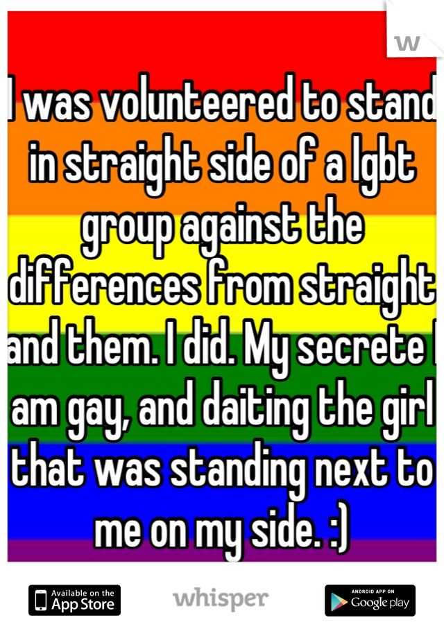 I was volunteered to stand in straight side of a lgbt group against the differences from straight and them. I did. My secrete I am gay, and daiting the girl that was standing next to me on my side. :)