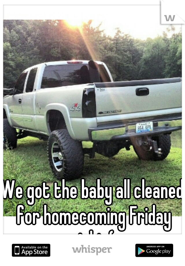 We got the baby all cleaned for homecoming Friday night (: