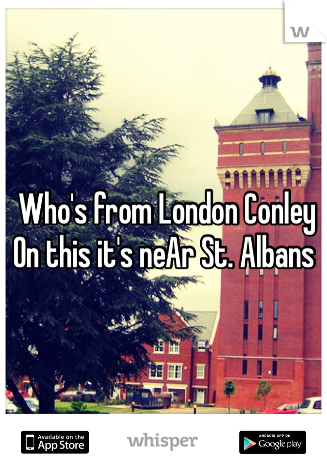 Who's from London Conley  On this it's neAr St. Albans