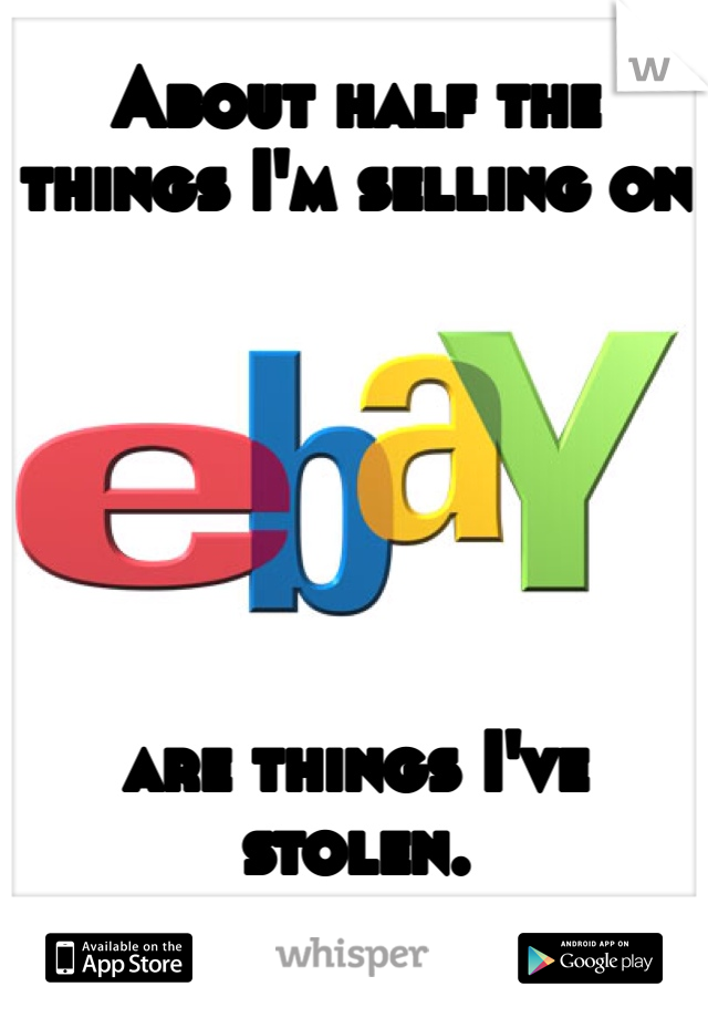 About half the things I'm selling on       are things I've stolen.