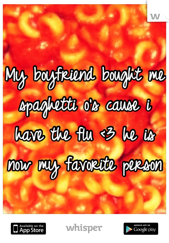 My boyfriend bought me spaghetti o's cause i have the flu <3 he is now my favorite person