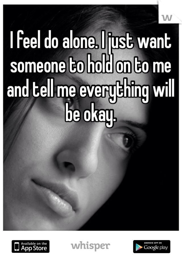 I feel do alone. I just want someone to hold on to me and tell me everything will be okay.
