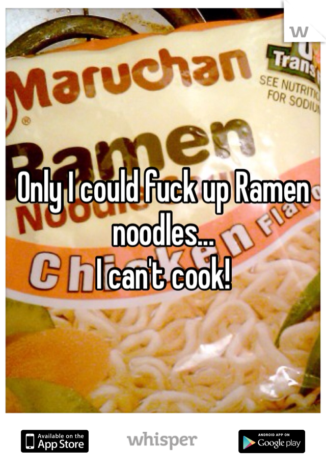 Only I could fuck up Ramen noodles... I can't cook!