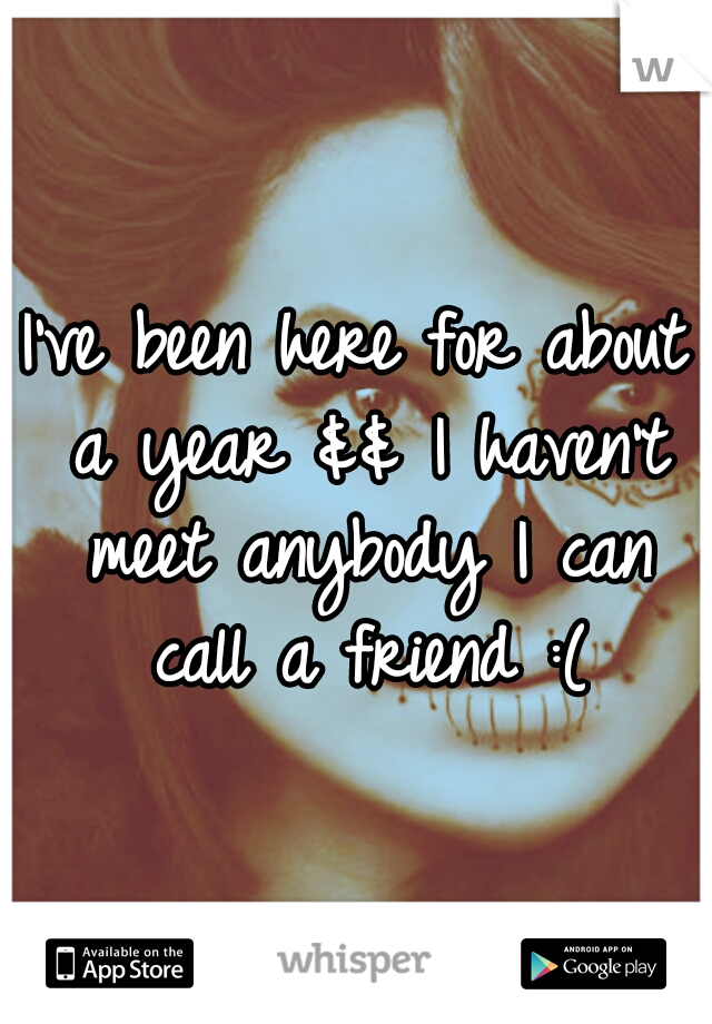 I've been here for about a year && I haven't meet anybody I can call a friend :(