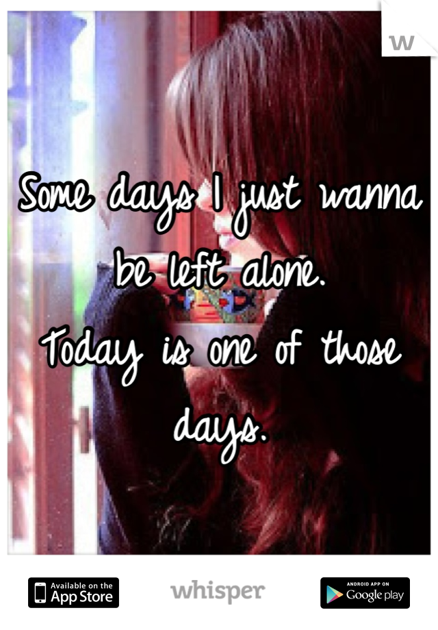 Some days I just wanna be left alone. Today is one of those days.
