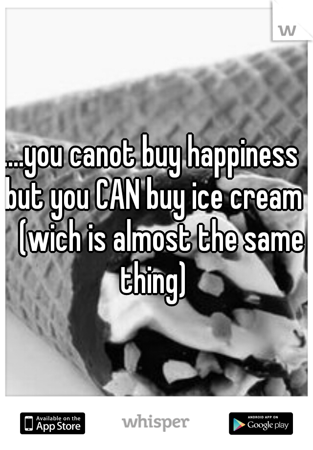 ....you canot buy happiness but you CAN buy ice cream  (wich is almost the same thing)