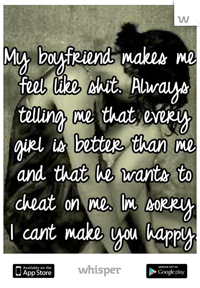 My boyfriend makes me feel like shit. Always telling me that every girl is better than me and that he wants to cheat on me. Im sorry I cant make you happy.