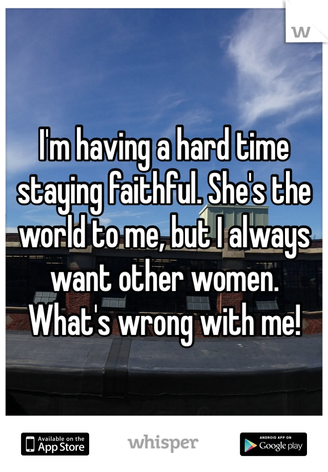 I'm having a hard time staying faithful. She's the world to me, but I always want other women. What's wrong with me!