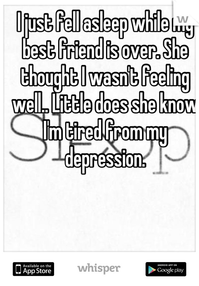 I just fell asleep while my best friend is over. She thought I wasn't feeling well.. Little does she know I'm tired from my depression.