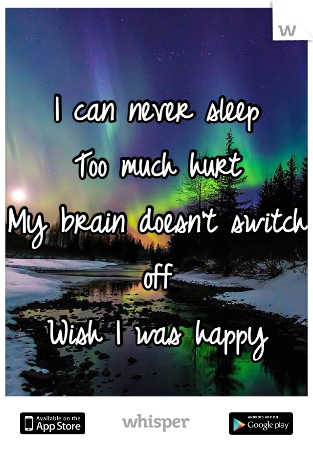 I can never sleep  Too much hurt  My brain doesn't switch off Wish I was happy