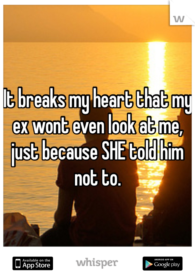 It breaks my heart that my ex wont even look at me, just because SHE told him not to.