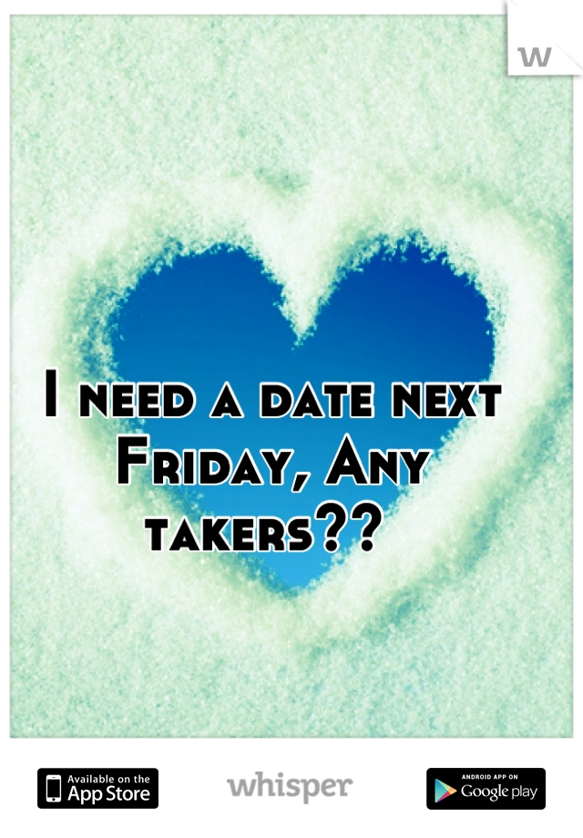 I need a date next Friday, Any takers??